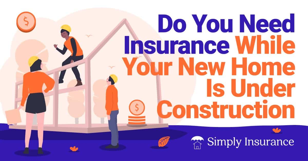 do you need insurance while your new home is under construction